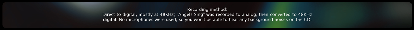 "Recording method: Direct to digital, mostly at 48KHz; ""Angels Sing"" was recorded to analog, then converted to 48KHz digital. No microphones were used, so you won't be able to hear any background noises on the CD."