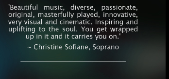 'Beautiful music, diverse, passionate, original, masterfully played, innovative, very visual and cinematic. Inspiring and uplifting to the soul. You get wrapped up in it and it carries you on.'  ~ Christine Sofiane, Soprano.