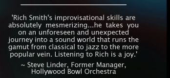 'Rich Smith's improvisational skills are absolutely mesmerizing...he takes you on an unforeseen and unexpected journey into a sound world that runs the gamut from classical to jazz to the more popular vein. Listening to Rich is a joy.' ~ Steve Linder, Former Manager, Hollywood Bowl Orchestra.